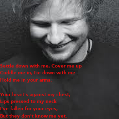 Poster: Settle down with me, Cover me up Cuddle me in, Lie down with me Hold me in your arms.  Your heart's against my chest,  Lips pressed to my neck I've fallen for your eyes, But