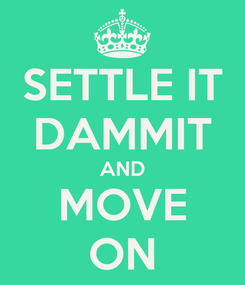 Poster: SETTLE IT DAMMIT AND MOVE ON