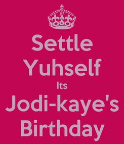 Poster: Settle Yuhself Its Jodi-kaye's Birthday