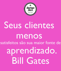 Poster: Seus clientes  menos  satisfeitos são sua maior fonte de  aprendizado. Bill Gates