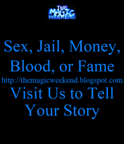 Poster: Sex, Jail, Money, Blood, or Fame http://themagicweekend.blogspot.com Visit Us to Tell Your Story