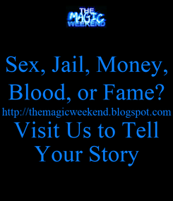 Poster: Sex, Jail, Money, Blood, or Fame? http://themagicweekend.blogspot.com Visit Us to Tell Your Story