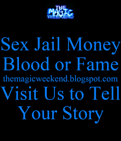 Poster: Sex Jail Money Blood or Fame themagicweekend.blogspot.com Visit Us to Tell Your Story