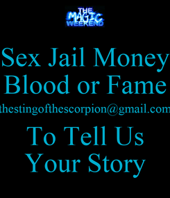 Poster: Sex Jail Money Blood or Fame thestingofthescorpion@gmail.com To Tell Us Your Story