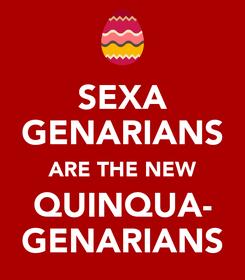 Poster: SEXA GENARIANS ARE THE NEW QUINQUA- GENARIANS
