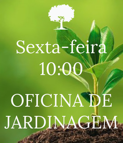 Poster: Sexta-feira 10:00  OFICINA DE JARDINAGEM