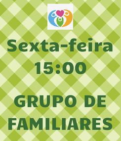 Poster: Sexta-feira 15:00  GRUPO DE FAMILIARES