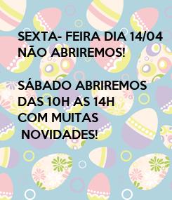 Poster: SEXTA- FEIRA DIA 14/04 NÃO ABRIREMOS!  SÁBADO ABRIREMOS DAS 10H AS 14H COM MUITAS   NOVIDADES!