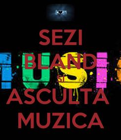 Poster: SEZI BLAND SI ASCULTA  MUZICA