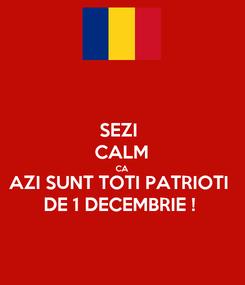 Poster: SEZI  CALM CA AZI SUNT TOTI PATRIOTI DE 1 DECEMBRIE !