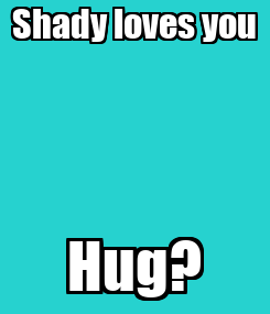 Poster: Shady loves you Hug?