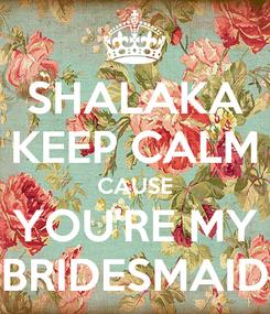 Poster: SHALAKA KEEP CALM CAUSE YOU'RE MY BRIDESMAID
