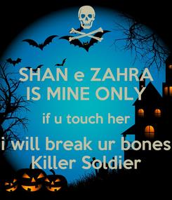 Poster: SHAN e ZAHRA IS MINE ONLY if u touch her i will break ur bones Killer Soldier