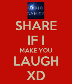 Poster: SHARE IF I MAKE YOU LAUGH XD