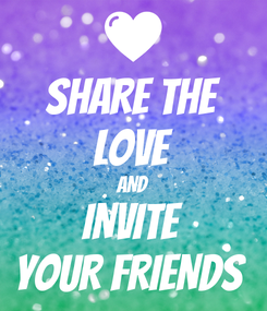 Poster: SHARE THE LOVE AND INVITE YOUR FRIENDS