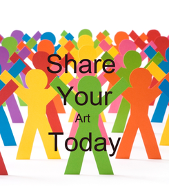 Poster: Share  Your Art  Today