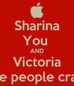 Poster: Sharina You  AND Victoria Are people crazy