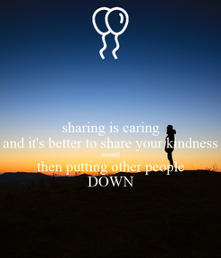 Poster: sharing is caring and it's better to share your kindness around then putting other people DOWN