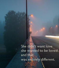 Poster: She didn't want love  she wanted to be loved and that was entirely different.