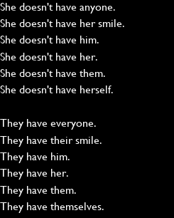 Poster: She doesn't have anyone. She doesn't have her smile. She doesn't have him. She doesn't have her. She doesn't have them. She doesn't have herself.  They have everyone. They have their smile. They have him. They have her. They have