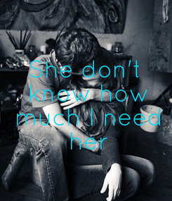 Poster: She don't  know how  much I need  her