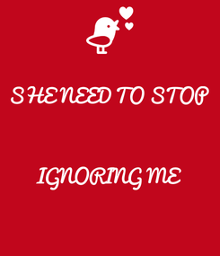 Poster: SHE NEED TO STOP    IGNORING ME