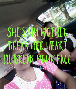Poster: SHE'S MY MOTHER BREAK HER HEART I'LL BREAK YOUR FACE