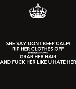 Poster: SHE SAY DONT KEEP CALM RIP HER CLOTHES OFF SPIN HER AROUND GRAB HER HAIR AND FUCK HER LIKE U HATE HER