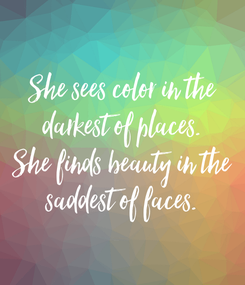 Poster: She sees color in the darkest of places. She finds beauty in the saddest of faces.