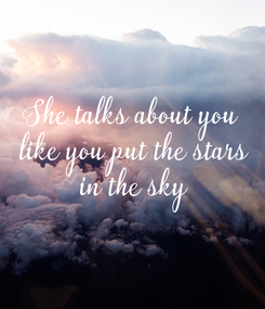 Poster: She talks about you  like you put the stars  in the sky