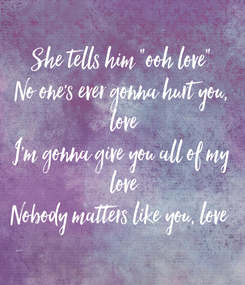 """Poster: She tells him """"ooh love"""" No one's ever gonna hurt you,  love I'm gonna give you all of my  love Nobody matters like you, love"""