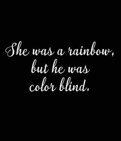 Poster: She was a rainbow, but he was color blind.