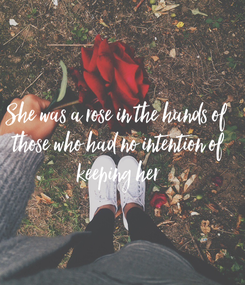 Poster: She was a rose in the hands of  those who had no intention of  keeping her