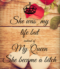 Poster: She was  my life but instead of My Queen She became a bitch