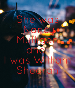 Poster: She was  Nancy  Mulligan  and  I was William  Sheeran
