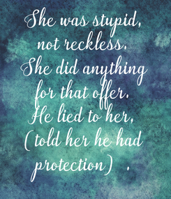 Poster: She was stupid, not reckless. She did anything for that offer. He lied to her, (told her he had protection).