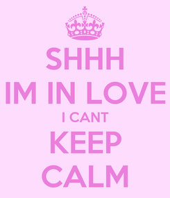Poster: SHHH IM IN LOVE I CANT KEEP CALM