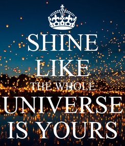 Poster: SHINE LIKE THE WHOLE UNIVERSE IS YOURS