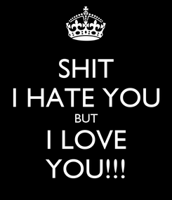 Poster: SHIT I HATE YOU BUT I LOVE YOU!!!