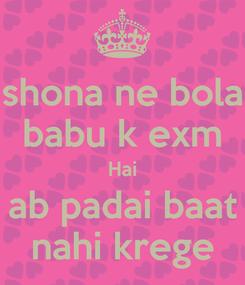 Poster: shona ne bola babu k exm Hai ab padai baat nahi krege