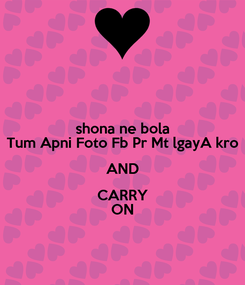 Poster: shona ne bola Tum Apni Foto Fb Pr Mt lgayA kro AND CARRY ON