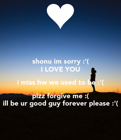 Poster: shonu im sorry :'( I LOVE YOU i miss hw we used to be :'( plzz forgive me :( ill be ur good guy forever please :'(