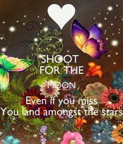 Poster: SHOOT  FOR THE MOON Even if you miss You land amongst the stars