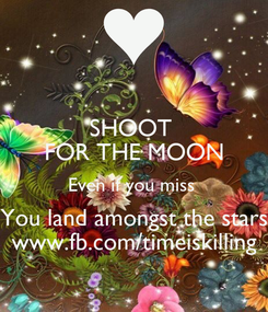 Poster: SHOOT  FOR THE MOON Even if you miss  You land amongst the stars www.fb.com/timeiskilling