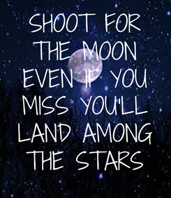 Poster: SHOOT FOR THE MOON EVEN IF YOU MISS YOU'LL LAND AMONG THE STARS