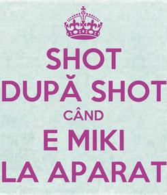 Poster: SHOT DUPĂ SHOT CÂND E MIKI LA APARAT