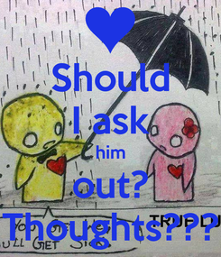 Poster: Should I ask him out? Thoughts???