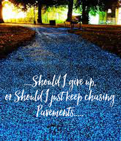 Poster: ....Should I give up, or Should I just keep chasing Pavements.....