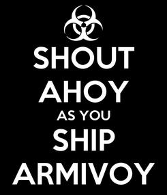 Poster: SHOUT AHOY AS YOU SHIP ARMIVOY