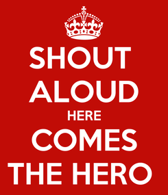 Poster: SHOUT  ALOUD HERE COMES THE HERO